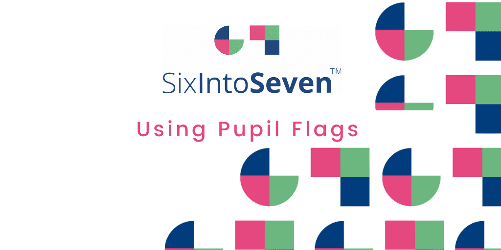 Using Pupil Flags on SixIntoSeven